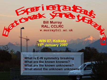 W.Murray PPD 1 Bill Murray RAL, CCLRC WIN 07, Kolkata 15 th January 2007 What is E-W symmetry breaking What are the known knowns? What.