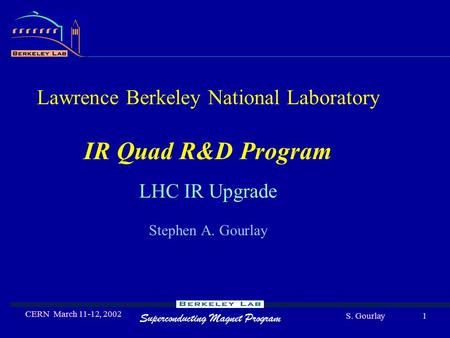 Superconducting Magnet Program S. Gourlay CERN March 11-12, 2002 1 Lawrence Berkeley National Laboratory IR Quad R&D Program LHC IR Upgrade Stephen A.