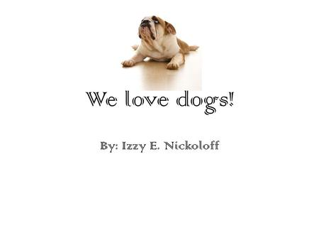 We love dogs! By: Izzy E. Nickoloff. Dogs need lots of care. Here are a few tips: 1. Take walks at least twice a day. (one at the least) 2. If dogs need.