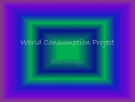 World Consumption Project Ellie Konoya. 1.What country has the largest column? What are the reasons that you think that this country has the highest.