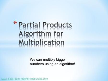 We can multiply bigger numbers using an algorithm! www.classroom-teacher-resources.com.