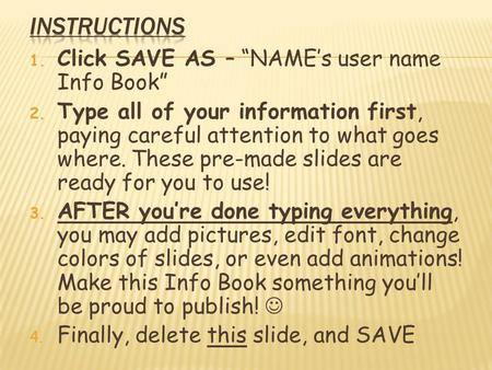 "1. Click SAVE AS – ""NAME's user name Info Book"" 2. Type all of your information first, paying careful attention to what goes where. These pre-made slides."
