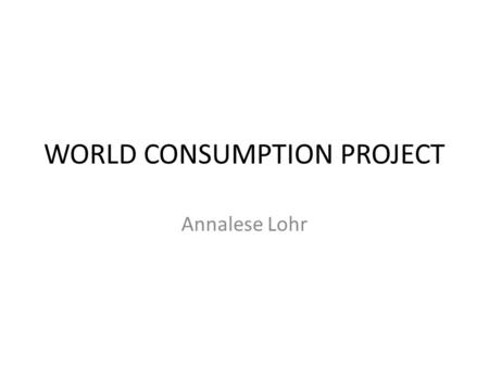 WORLD CONSUMPTION PROJECT Annalese Lohr. Questions 1.What country has the largest column? What are the reasons that you think that this country has.