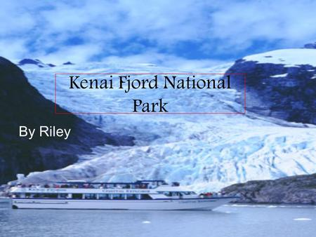Kenai Fjord National Park By Riley. Location It is located in south Alaska near Seward. Kenai Fjord.