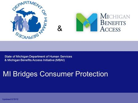 MI Bridges Consumer Protection Updated 6/15/12 State of Michigan Department of Human Services & Michigan Benefits Access Initiative (MBAI) &