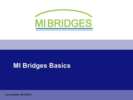 MI Bridges Basics Last updated: 06/13/2012. How to Take this Training On the bottom status bar, click the Slide Show icon. If you cannot see the bottom.