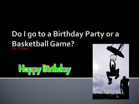 By: Kotaro. Hi. Today I'm overbooked I have a birthday party and a basketball game at the same time! What do I do? I`m going to tell you two solutions,