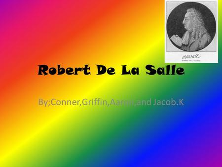 Robert De La Salle By;Conner,Griffin,Aaron,and Jacob.K.