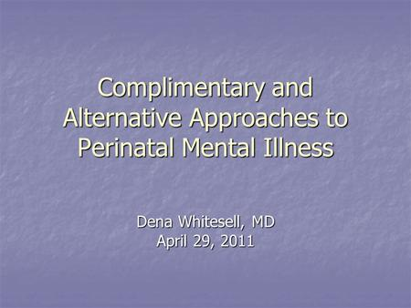 Complimentary and Alternative Approaches to Perinatal Mental Illness Dena Whitesell, MD April 29, 2011.