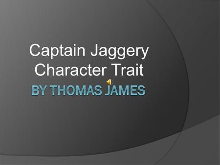 Captain Jaggery Character Trait