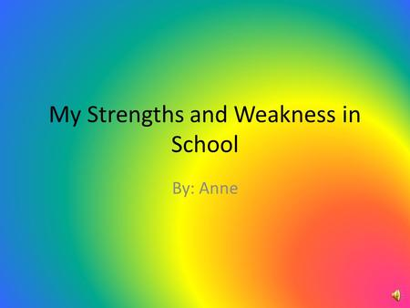 My Strengths and Weakness in School By: Anne Academic.