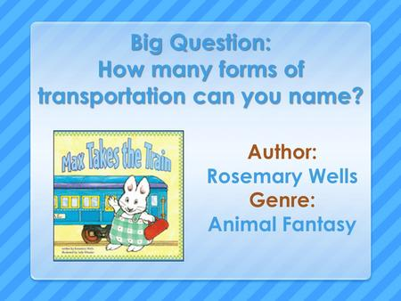 Big Question: How many forms of transportation can you name? Author: Rosemary Wells Genre: Animal Fantasy.