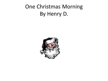 One Christmas Morning By Henry D.. Yay its Christmas morning! One morning I woke up early and opened some of my gifts when I wasn't suppose to. So I opened.