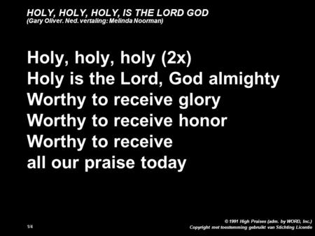 Copyright met toestemming gebruikt van Stichting Licentie © 1991 High Praises (adm. by WORD, Inc.) 1/4 HOLY, HOLY, HOLY, IS THE LORD GOD (Gary Oliver.