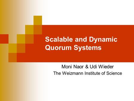 Scalable and Dynamic Quorum Systems Moni Naor & Udi Wieder The Weizmann Institute of Science.