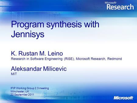 Program synthesis with Jennisys K. Rustan M. Leino Research in Software Engineering (RiSE), Microsoft Research, Redmond Aleksandar Milicevic MIT IFIP Working.