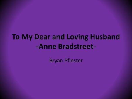 To My Dear and Loving Husband -Anne Bradstreet- Bryan Pfiester.