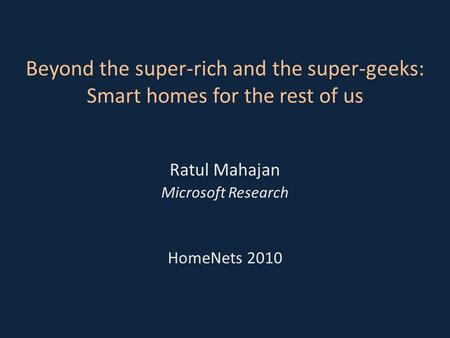 Beyond the super-rich and the super-geeks: Smart homes for the rest of us Ratul Mahajan Microsoft Research HomeNets 2010.