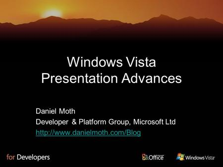 Windows Vista Presentation Advances Daniel Moth Developer & Platform Group, Microsoft Ltd