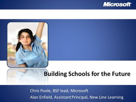 Building Schools for the Future Chris Poole, BSF lead, Microsoft Alan Enfield, Assistant Principal, New Line Learning.