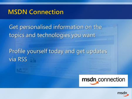 MSDN Connection Get personalised information on the topics and technologies you want Profile yourself today and get updates via RSS Get personalised information.