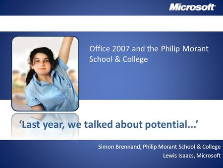 Simon Brennand, Philip Morant School & College Lewis Isaacs, Microsoft 'Last year, we talked about potential...' Office 2007 and the Philip Morant School.