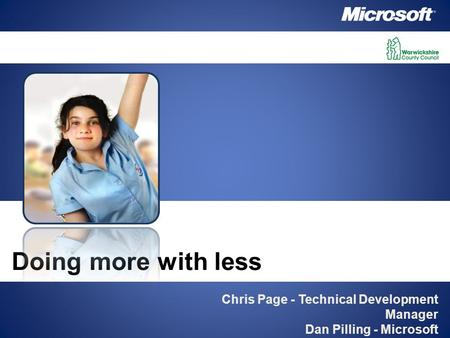 Chris Page - Technical Development Manager Dan Pilling - Microsoft Doing more with less.