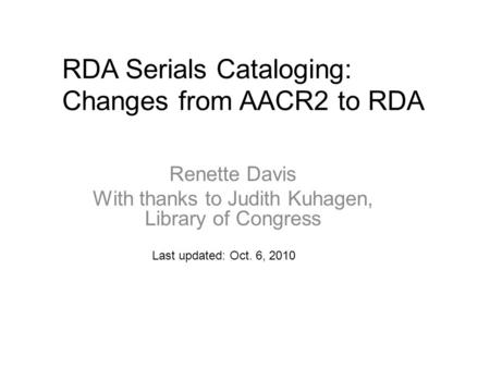 RDA Serials Cataloging: Changes from AACR2 to RDA Last updated: Oct. 6, 2010 Renette Davis With thanks to Judith Kuhagen, Library of Congress.