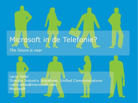 Microsoft in de Telefonie? Larry Velez Director Industry Initiatives, Unified Communications Microsoft The future is near.