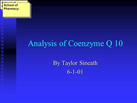 Analysis of Coenzyme Q 10 By Taylor Sineath 6-1-01 School of Pharmacy: