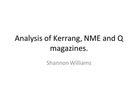 Analysis of Kerrang, NME and Q magazines. Shannon Williams.