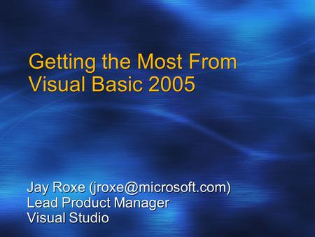 Getting the Most From Visual Basic 2005 Jay Roxe Lead Product Manager Visual Studio.