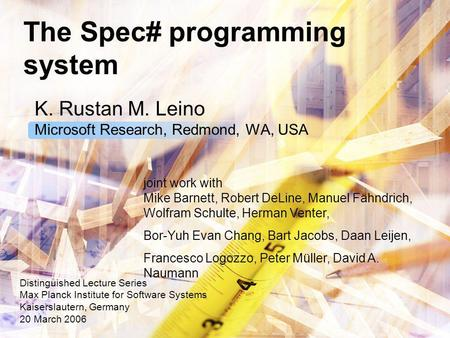 The Spec# programming system K. Rustan M. Leino Microsoft Research, Redmond, WA, USA Distinguished Lecture Series Max Planck Institute for Software Systems.