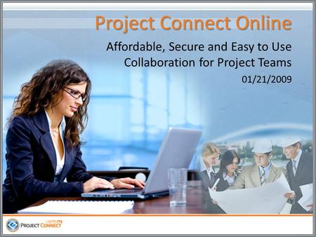 Project Connect Online Affordable, Secure and Easy to Use Collaboration for Project Teams 01/21/2009.