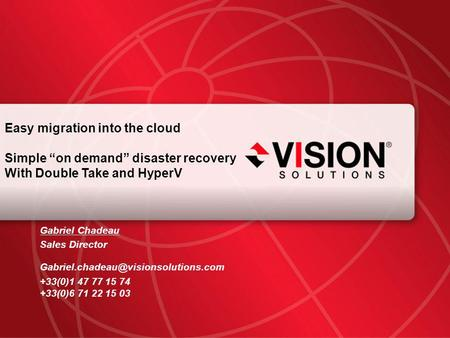 "Leaders Have Vision™ visionsolutions.com 1 Easy migration into the cloud Simple ""on demand"" disaster recovery With Double Take and HyperV Gabriel Chadeau."
