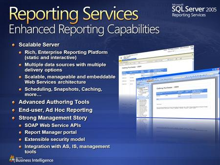 Reporting Services Enhanced Reporting Capabilities Scalable Server Rich, Enterprise Reporting Platform (static and interactive) Multiple data sources with.