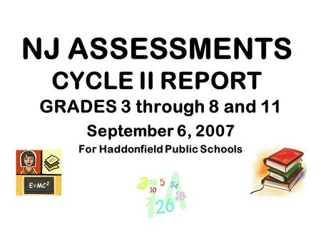 NJ ASSESSMENTS CYCLE II REPORT GRADES 3 through 8 and 11 September 6, 2007 For Haddonfield Public Schools.