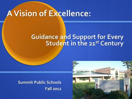 A Vision of Excellence: Summit Public Schools Fall 2012 Guidance and Support for Every Student in the 21 st Century.