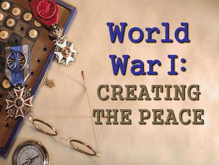 World War I: CREATING THE PEACE World War I: CREATING THE PEACE.
