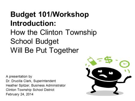 Budget 101/Workshop Introduction: How the Clinton Township School Budget Will Be Put Together A presentation by Dr. Drucilla Clark, Superintendent Heather.