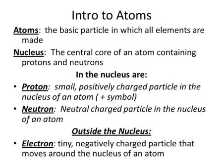 Intro to Atoms Atoms: the basic particle in which all elements are made Nucleus: The central core of an atom containing protons and neutrons In the nucleus.