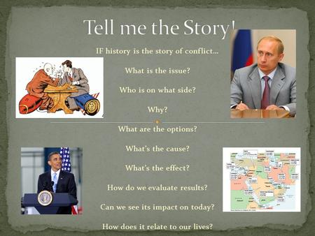 IF history is the story of conflict… What is the issue? Who is on what side? Why? What are the options? What's the cause? What's the effect? How do we.