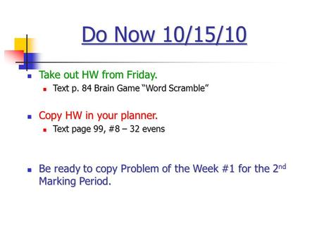 "Do Now 10/15/10 Take out HW from Friday. Take out HW from Friday. Text p. 84 Brain Game ""Word Scramble"" Text p. 84 Brain Game ""Word Scramble"" Copy HW in."