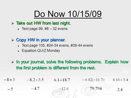 Do Now 10/15/09  Take out HW from last night. Text page 99, #8 – 32 evens Text page 99, #8 – 32 evens  Copy HW in your planner. Text page 105, #24-34.