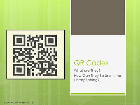 QR Codes What are They? How Can They Be Use in the Library Setting? Joanne Christensen 11/12.