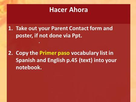 Hacer Ahora 1.Take out your Parent Contact form and poster, if not done via Ppt. 2.Copy the Primer paso vocabulary list in Spanish and English p.45 (text)