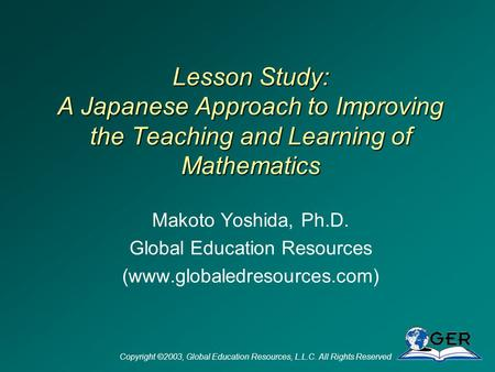 Copyright ©2003, Global Education Resources, L.L.C. All Rights Reserved Lesson Study: A Japanese Approach to Improving the Teaching and Learning of Mathematics.
