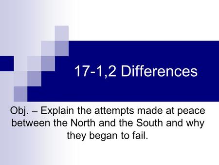 17-1,2 Differences Obj. – Explain the attempts made at peace between the North and the South and why they began to fail.