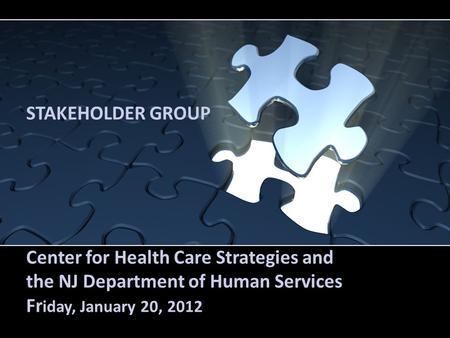 STAKEHOLDER GROUP Center for Health Care Strategies and the NJ Department of Human Services Fr iday, January 20, 2012.