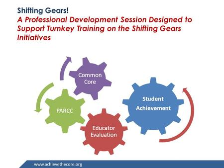 Www.achievethecore.org Shifting Gears! A Professional Development Session Designed to Support Turnkey Training on the Shifting Gears Initiatives Educator.